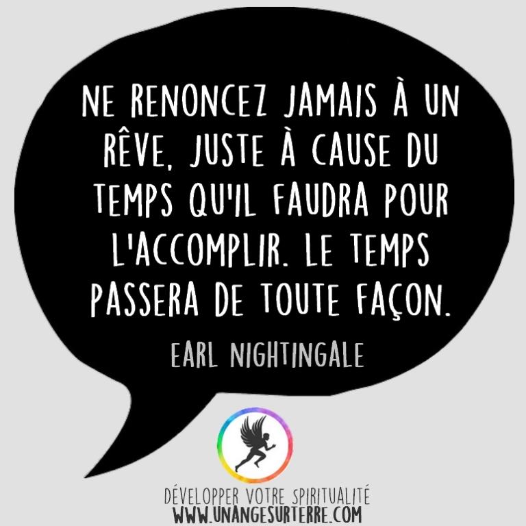 """Citation Spirituelle : """"Ne renoncez jamais à un rêve juste à cause du temps qu'il faudra pour l'accomplir. Le temps passera de toute façon"""". Earl Nightingale (un ange sur terre - unangesurterre.com)"""