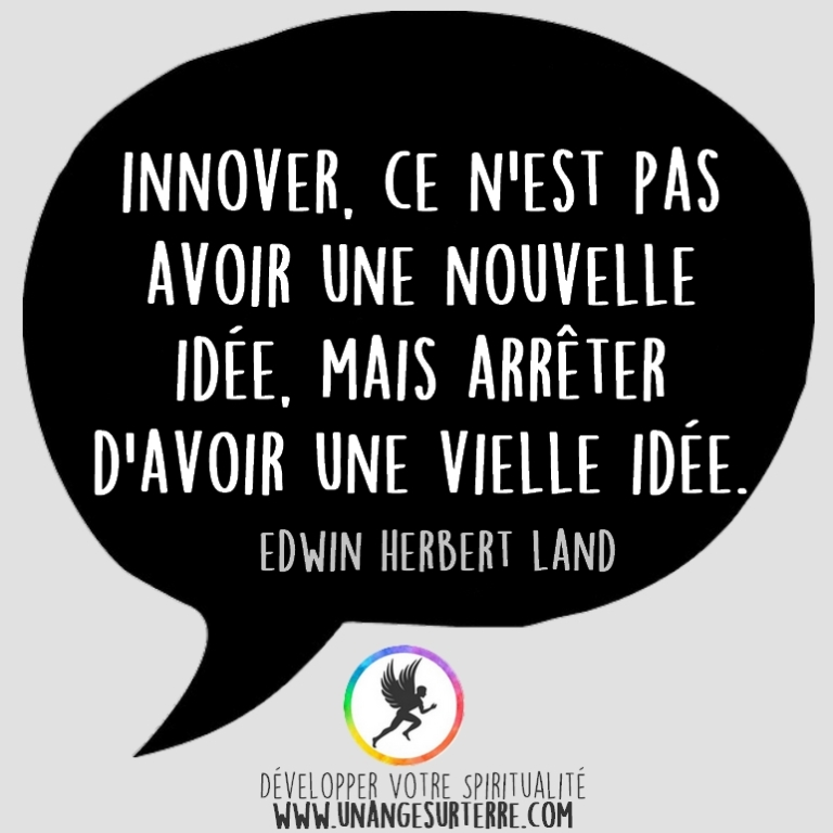 """Citation Spirituelle : """"Innover, ce n'est pas avoir une nouvelle idée, mais arrêter d'avoir une vielle idée"""". Edwin Herbert Land (un ange sur terre - unangesurterre.com)"""