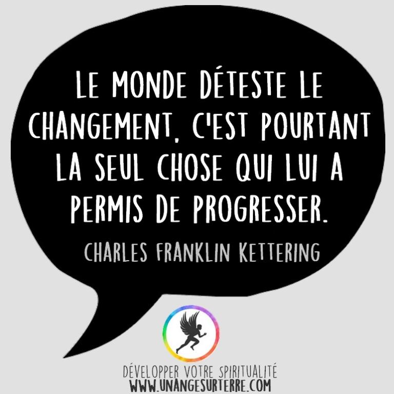 """Citation Spirituelle : """"Le monde déteste le changement. C'est pourtant la seul chose qui lui a permis de progresser"""". Charles Franklin Kettering (un ange sur terre - unangesurterre.com)"""